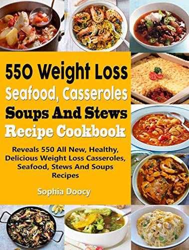 550 Weight Loss Seafood, Casseroles, Soups And Stews Recipe Cookbook: Reveals 550 All New, Healthy, Delicious Weight Loss Casseroles, Seafood, Stews And Soups Recipes by Sophia Doocy