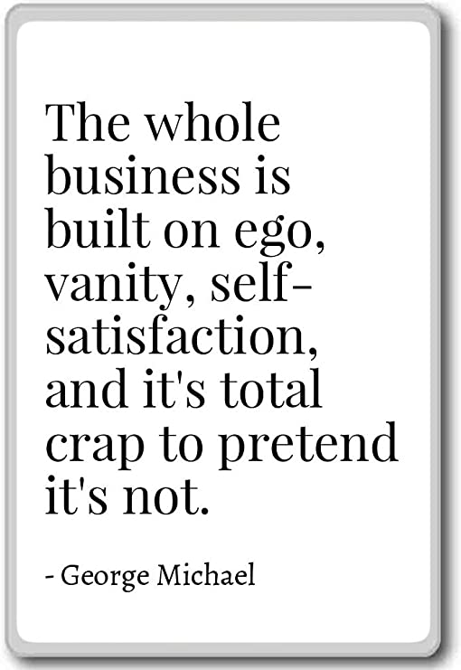 com the whole business is built on ego vanity
