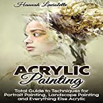 Acrylic Painting: Total Guide to Techniques for Portrait Painting, Landscape Painting, and Everything Else Acrylic | Hannah Laviolette