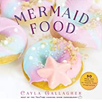 Mermaid Food: 50 Deep Sea Desserts to Inspire Your Imagination