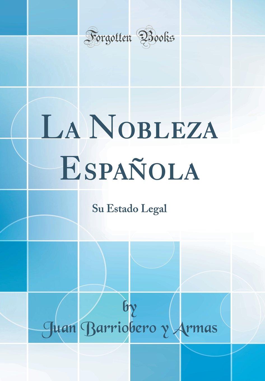 La Nobleza Española: Su Estado Legal Classic Reprint: Amazon.es: Armas, Juan Barriobero y: Libros