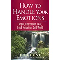 How to Handle Your Emotions: Anger, Depression, Fear, Grief, Rejection, Self-Worth...