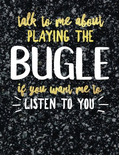 Funny Bugle Notebook Journal - Talk to Me About Playing the Bugle - 7.44x9.69 Composition Book College Ruled: Cute Gift for Bugle Players Practice ... Music Students Instrument Band Class Notepad
