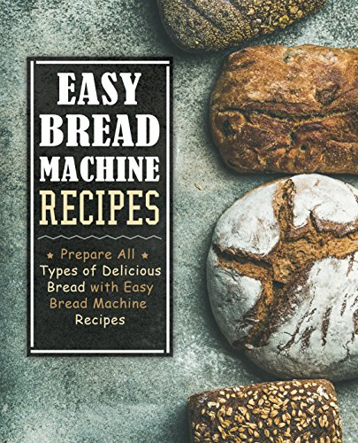 Easy Bread Machine Recipes: Prepare All Types of Delicious Bread with Easy Bread Machine Recipes by [Press, BookSumo]