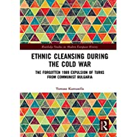Ethnic Cleansing During the Cold War: The Forgotten 1989 Expulsion of Turks from Communist Bulgaria (Routledge Studies in Modern European History)
