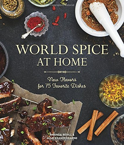 World Spice at Home: New Flavors for 75 Favorite Dishes by Amanda Bevill, Julie Kramis Hearne
