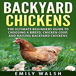 Backyard Chickens: The Ultimate Beginners Guide to Choosing a Breed, Chicken Coop, and Raising Backyard Chickens