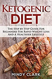 Ketogenic Diet: The Step by Step Guide For Beginners For Rapid Weight Loss And A Healthier Lifestyle