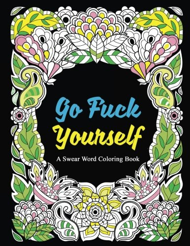 Go Fuck Yourself: A Swear Word Coloring Book to Relax and Unwind, Midnight Edition (Adult Coloring Books, Swear Words, Swear Coloring, Sweary Book, ... Coloring Book) (Color It Away) (Volume 1)