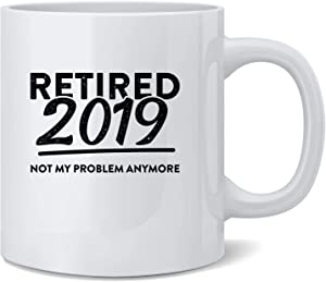 Poster Foundry Retired 2019 Not My Problem Anymore Funny Ceramic Coffee Mug Tea Cup Fun Novelty Gift 12 oz