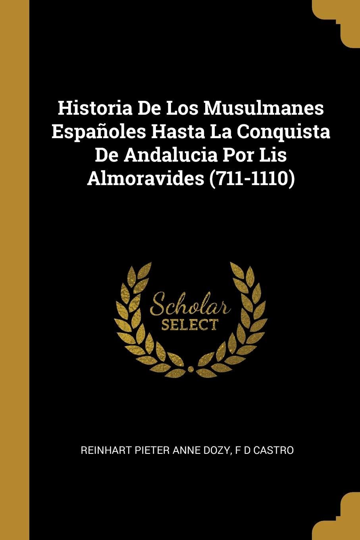 Historia De Los Musulmanes Españoles Hasta La Conquista De Andalucia Por Lis Almoravides 711-1110: Amazon.es: Dozy, Reinhart Pieter Anne, Castro, F D: Libros