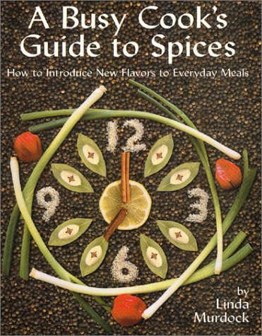 A Busy Cook's Guide to Spices: How to Introduce New Flavors to Everyday Meals by Linda Murdock