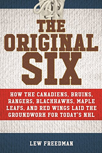 Download PDF The Original Six - How the Canadiens, Bruins, Rangers, Blackhawks, Maple Leafs, and Red Wings Laid the Groundwork for Today's National Hockey League