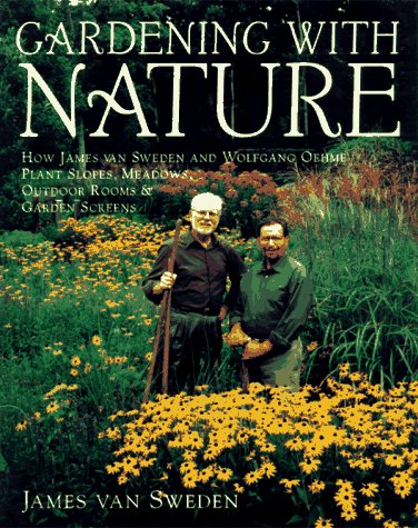Gardening with Nature: How James van Sweden and Wolfgang Oehme Plant Slopes, Meadows, Outdoor Rooms & Garden Screens (Random House Gardening Series)