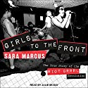 Girls to the Front: The True Story of the Riot Grrrl Revolution Audiobook by Sara Marcus Narrated by Julie McKay