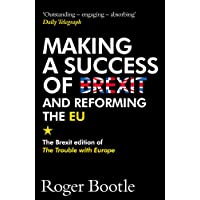 Making a Success of Brexit and Reforming the EU: The Brexit edition of The Trouble with Europe: 'Bootle is right on every count' - Guardian
