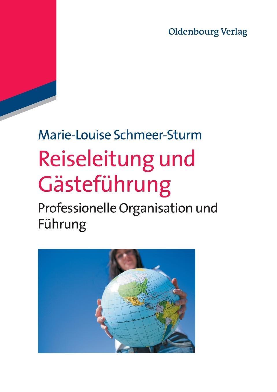 Reiseleitung und Gästeführung: Professionelle Organisation Und Führung