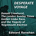 Desperate Voyage: Donald Crowhurst, The London Sunday Times Golden Globe Race, and the Tragedy of Teignmouth Electron Audiobook by Edward Renehan Narrated by Dennis Kleinman