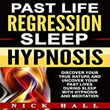 Past Life Regression Sleep Hypnosis: Discover Your True Nature and Uncover Your Past Lives During Sleep with Hypnosis and Meditation Speech by Nick Hall Narrated by  ZenDen Studios