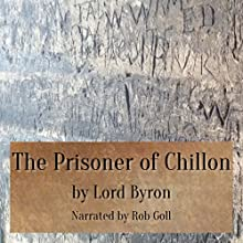 The Prisoner of Chillon Audiobook by  Lord Byron Narrated by Rob Goll