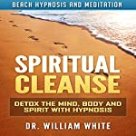 Spiritual Cleanse: Detox the Mind, Body and Spirit with Hypnosis via Beach Hypnosis and Meditation | Dr. William White