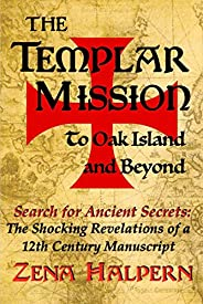 The Templar Mission to Oak Island and Beyond: Search for Ancient Secrets: The Shocking Revelations of a 12th C