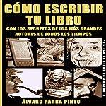 Cómo escribir tu libro [How to Write Your Book]: ¡Con los secretos de los más grandes autores de todos los tiempos! [With the Secrets of the Greatest Authors of All Time!] | Álvaro Parra Pinto