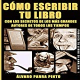 Cómo escribir tu libro [How to Write Your Book]: ¡Con los secretos de los más grandes autores de todos los tiempos! [With the Secrets of the Greatest Authors of All Time!]