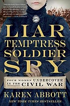 Liar, Temptress, Soldier, Spy: Four Women Undercover in the Civil War by [Abbott, Karen]