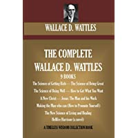 The Complete Wallace D. Wattles: (9 BOOKS) The Science of Getting Rich; The Science...