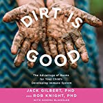 Dirt Is Good: The Advantage of Germs for Your Child's Developing Immune System | Jack Gilbert PhD,Rob Knight PhD,Sandra Blakeslee