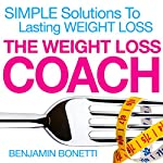 The Weight Loss Coach: Simple Solutions to Lasting Weight Loss | Benjamin Bonetti