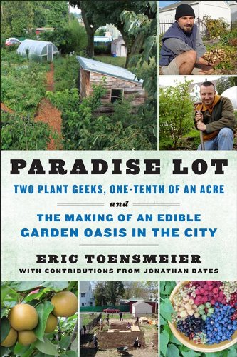 Paradise Lot: Two Plant Geeks, One-Tenth of an Acre, and the Making of an Edible Garden Oasis in the City by [Toensmeier, Eric, Bates, Jonathan]