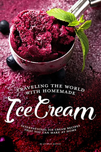 Traveling the World with Homemade Ice Cream: International Ice Cream Recipes That You Can Make at Home by Anthony Boundy