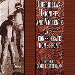 Guerrillas, Unionists, and Violence on the Confederate Home Front Audiobook