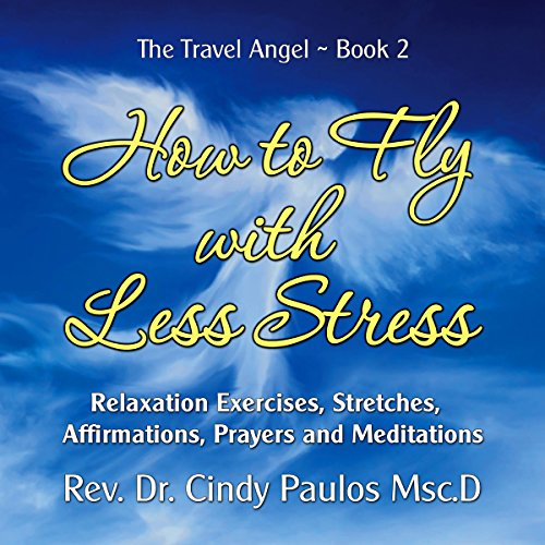 How to Fly with Less Stress: Stretches, Relaxation Techniques, Affirmations, Prayers and Meditations: The Travel Angel, Book 2