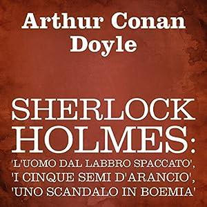 Sherlock Holmes: 'L'uomo dal labbro spaccato', 'I cinque semi d'arancio', 'Uno scandalo in Boemia' Audiobook