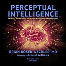 Perceptual Intelligence: The Brain's Secret to Seeing Past Illusion, Misperception, and Self-Deception Audiobook by Brian Boxer Wachler MD, Montel Williams - foreword Narrated by Brian Boxer Wachler MD