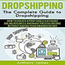 Dropshipping: The Complete Guide to Dropshipping: How to Create a Profitable Six Figure Online Business and Make Passive Income Without Having Your Own Inventory Audiobook by Anthony James Narrated by Michael Hatak