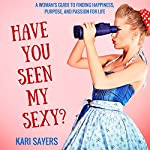 Have You Seen My Sexy? A Woman's Guide to Finding Happiness, Purpose, and Passion for Life: The Inspired Life Series | Kari Sayers