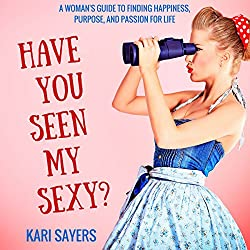 Have You Seen My Sexy? A Woman's Guide to Finding Happiness, Purpose, and Passion for Life