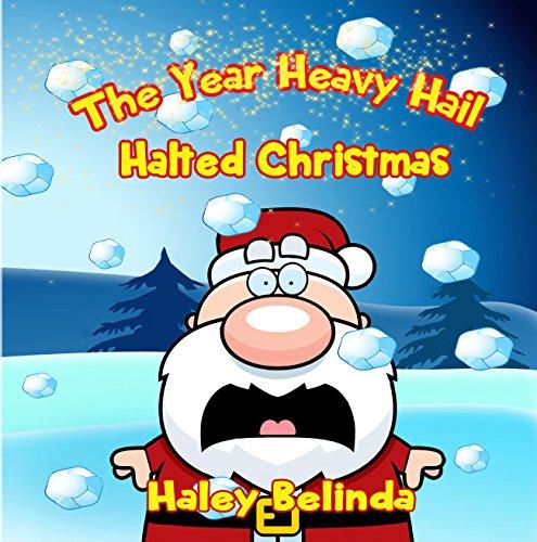 The Year Heavy Hail Halted Christmas by [Belinda, Haley]