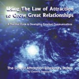 Using the Law of Attraction to Grow Great Relationships: A Practical Guide to Developing Excellent Communications