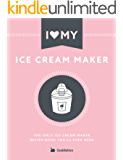 I Love My Ice Cream Maker: The only ice cream maker recipe book you'll ever need