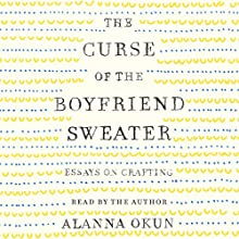 The Curse of the Boyfriend Sweater: Essays on Crafting Audiobook by Alanna Okun Narrated by Alanna Okun