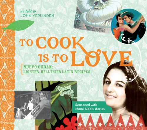 To Cook Is to Love: Nuevo Cuban: Lighter, Healthier Latin Recipes by John Verlinden