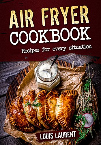 Air Fryer Cookbook: Quick, Cheap and Easy Recipes to Fry, Grill, Bake and Roast with your Air Fryer! by Louis Laurent