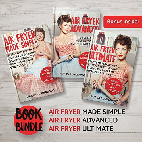 BOOK BUNDLE: The complete set of 3 awesome Air Fryer cookbooks: Air Fryer Made Simple, Air Fryer Advanced, Air Fryer Ultimate. Make pro level dishes from the comfort and privacy of Your kitchen! by Patrick J. Underwood