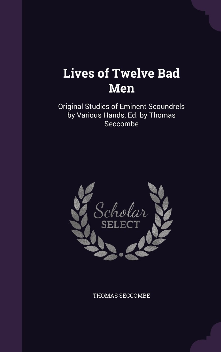 Read Online Lives of Twelve Bad Men: Original Studies of Eminent Scoundrels by Various Hands, Ed. by Thomas Seccombe PDF