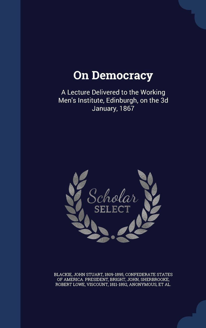 On Democracy: A Lecture Delivered to the Working Men's Institute, Edinburgh, on the 3D January, 1867 pdf